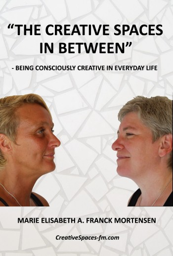 Book: The Creative Spaces in Between - Being Consciously Creative in Everyday Life - by Marie Elisabeth A. Franck Mortensen, CreativeSpaces-fm.com